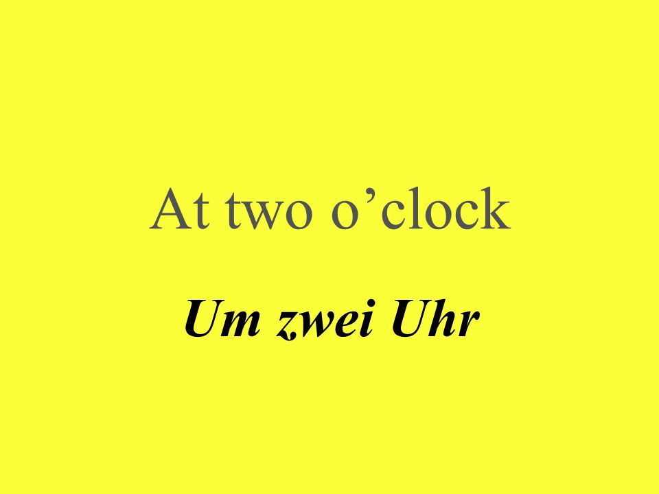 At two oclock Um zwei Uhr