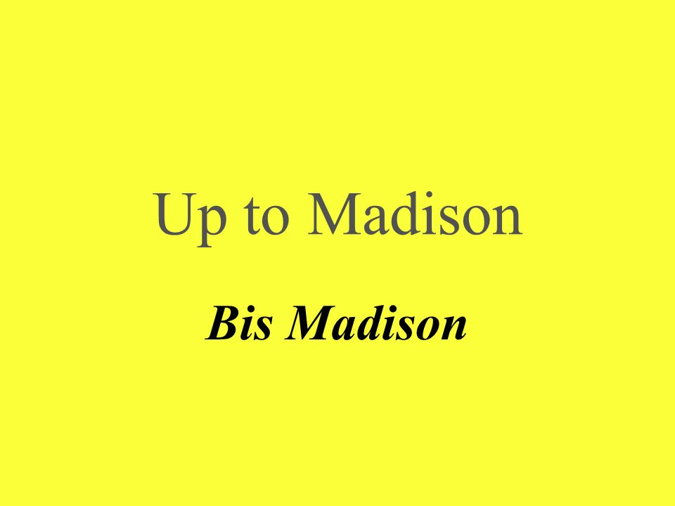 Up to Madison Bis Madison