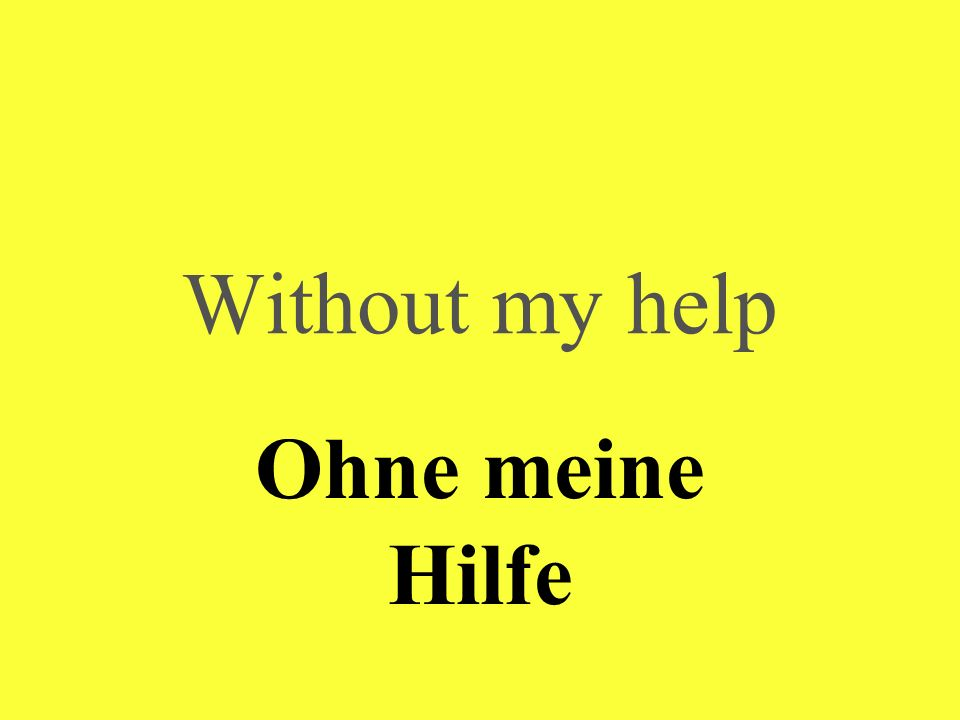 Without my help Ohne meine Hilfe