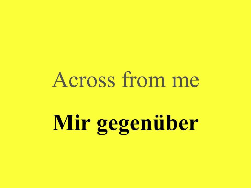 Across from me Mir gegenüber