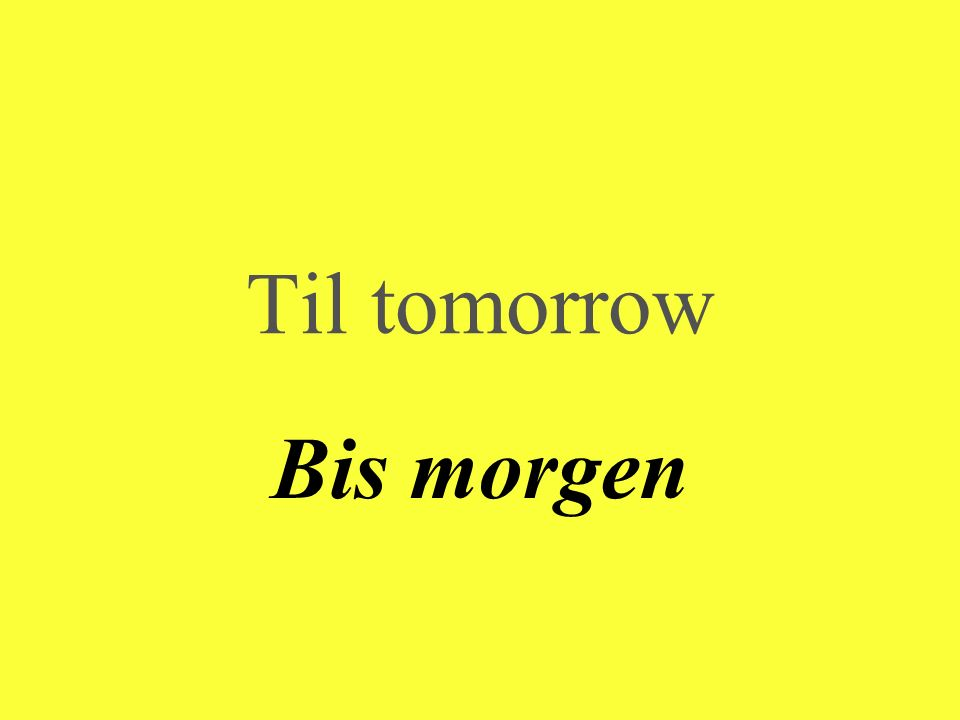 Til tomorrow Bis morgen