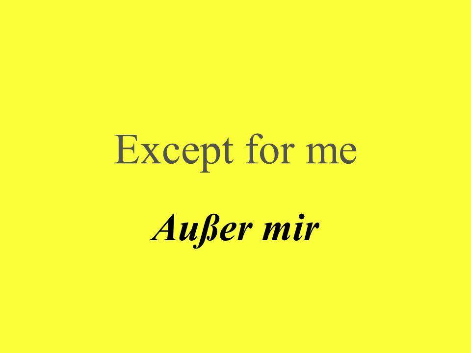 Except for me Außer mir