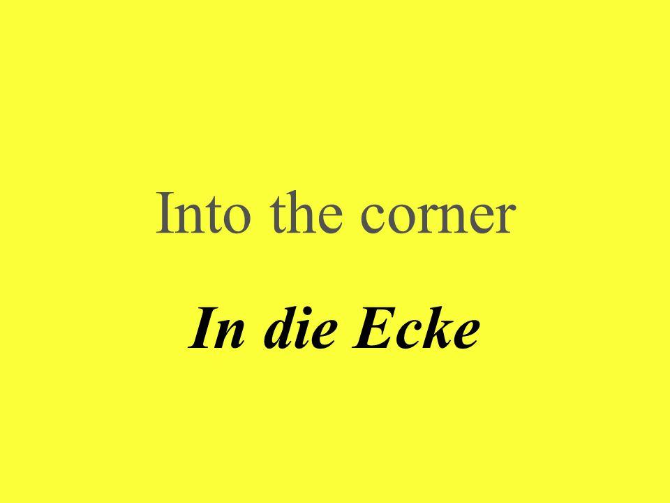 Into the corner In die Ecke