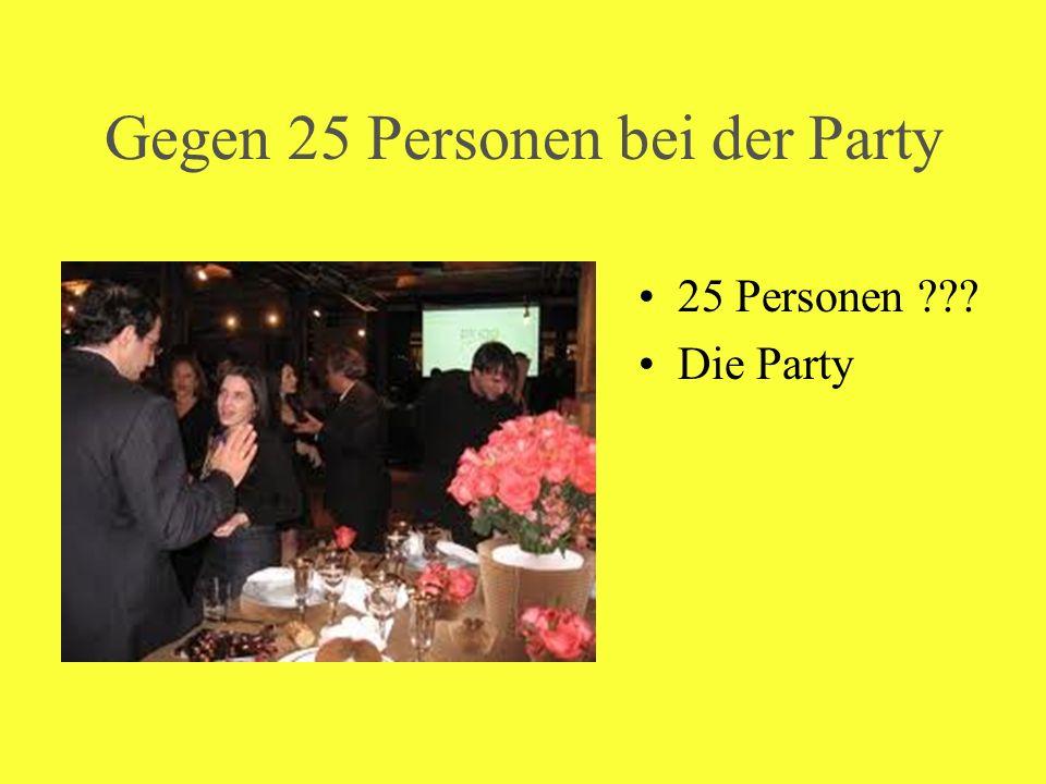 Gegen 25 Personen bei der Party 25 Personen ??? Die Party