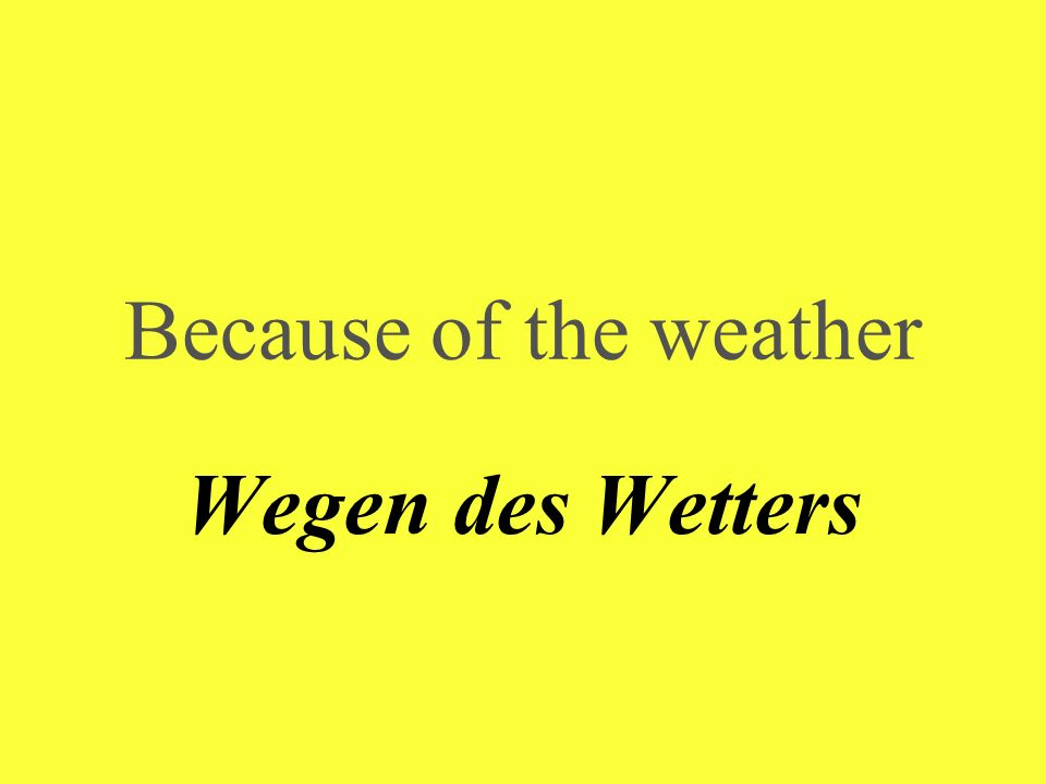 Because of the weather Wegen des Wetters