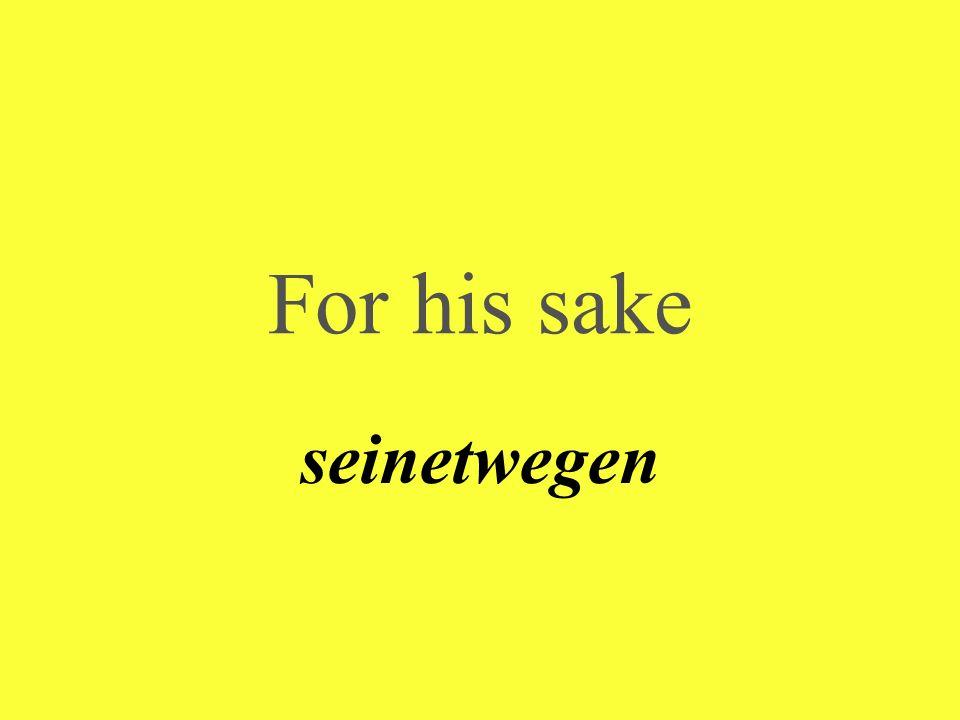 For his sake seinetwegen