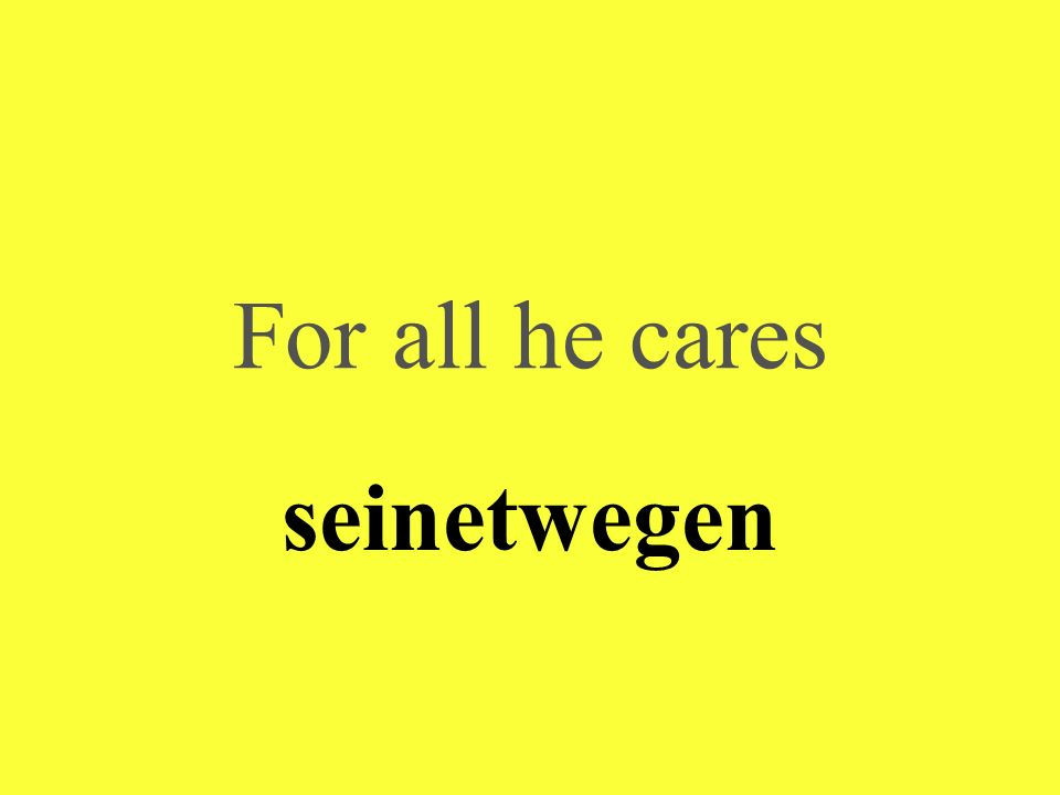 For all he cares seinetwegen