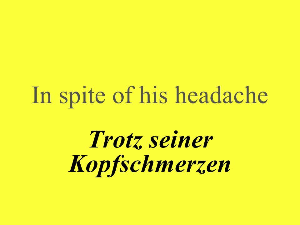In spite of his headache Trotz seiner Kopfschmerzen