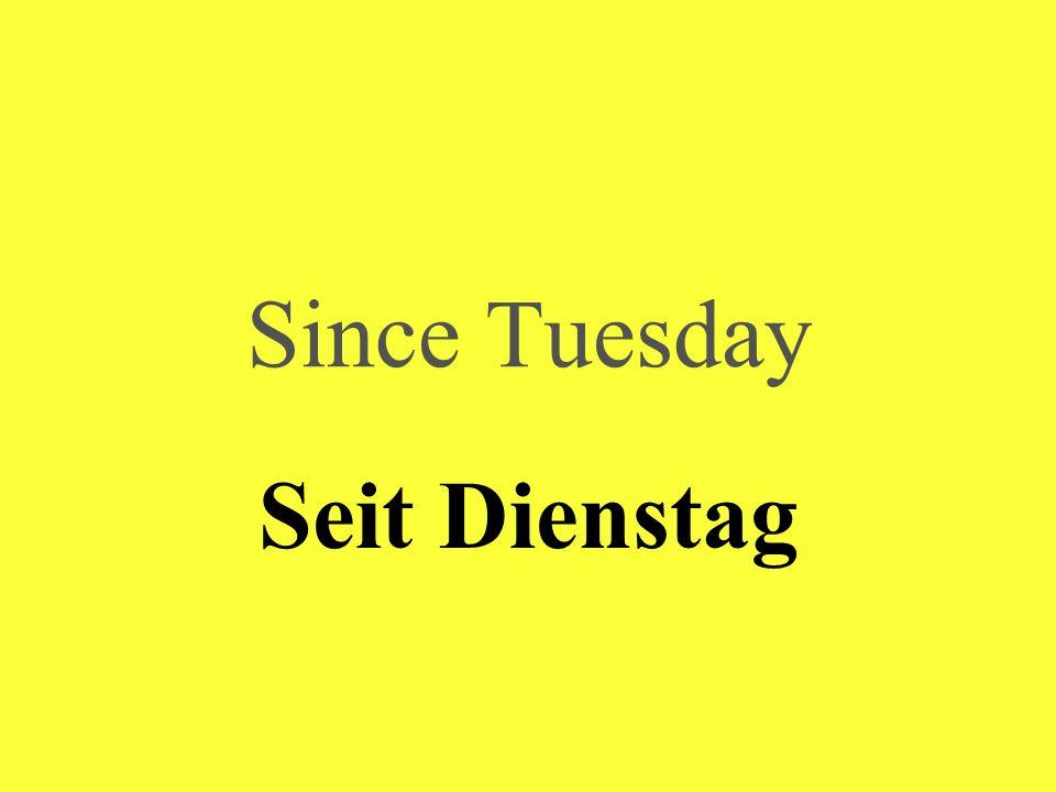 Since Tuesday Seit Dienstag