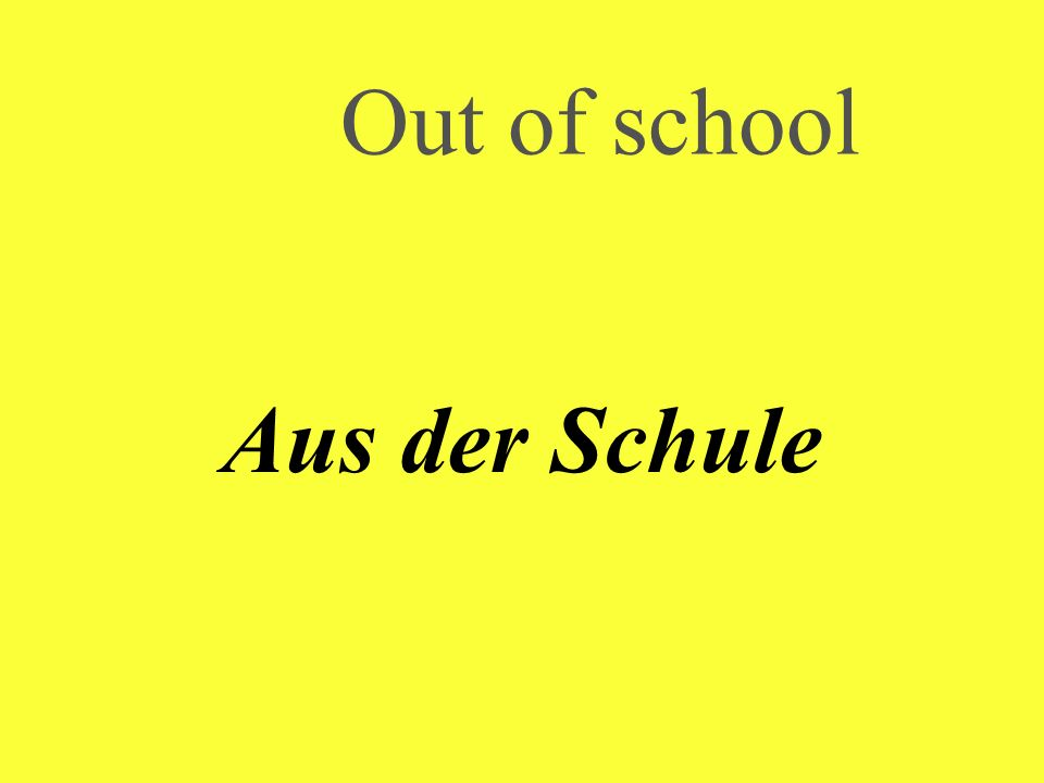 Out of school Aus der Schule
