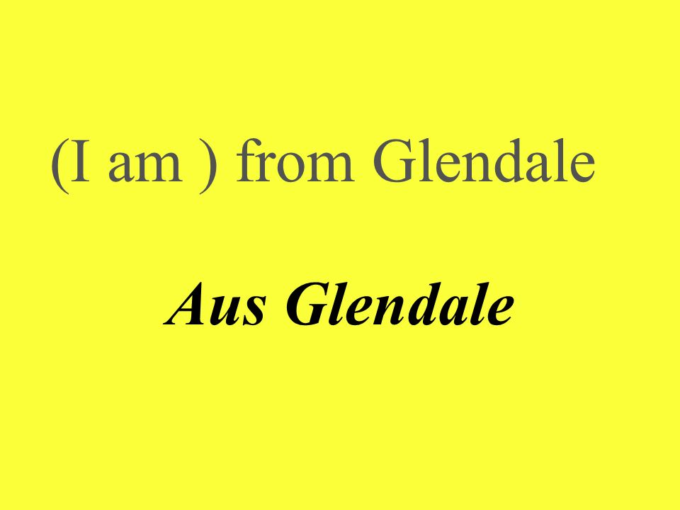 (I am ) from Glendale Aus Glendale