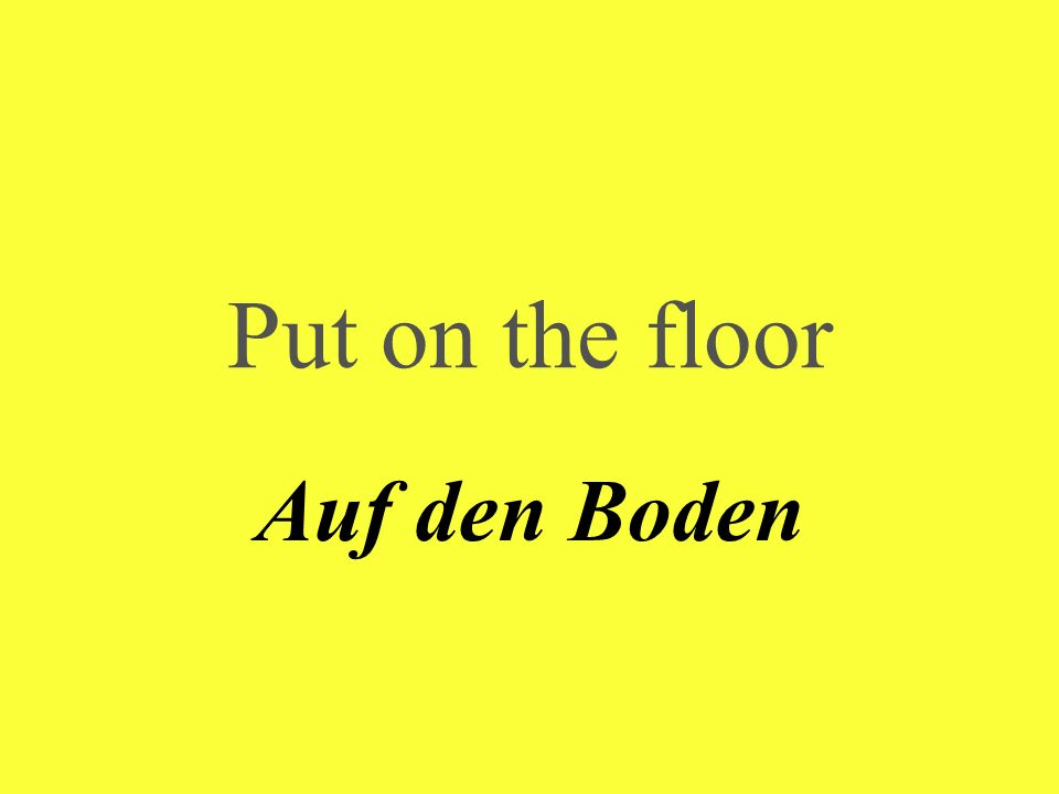 Put on the floor Auf den Boden
