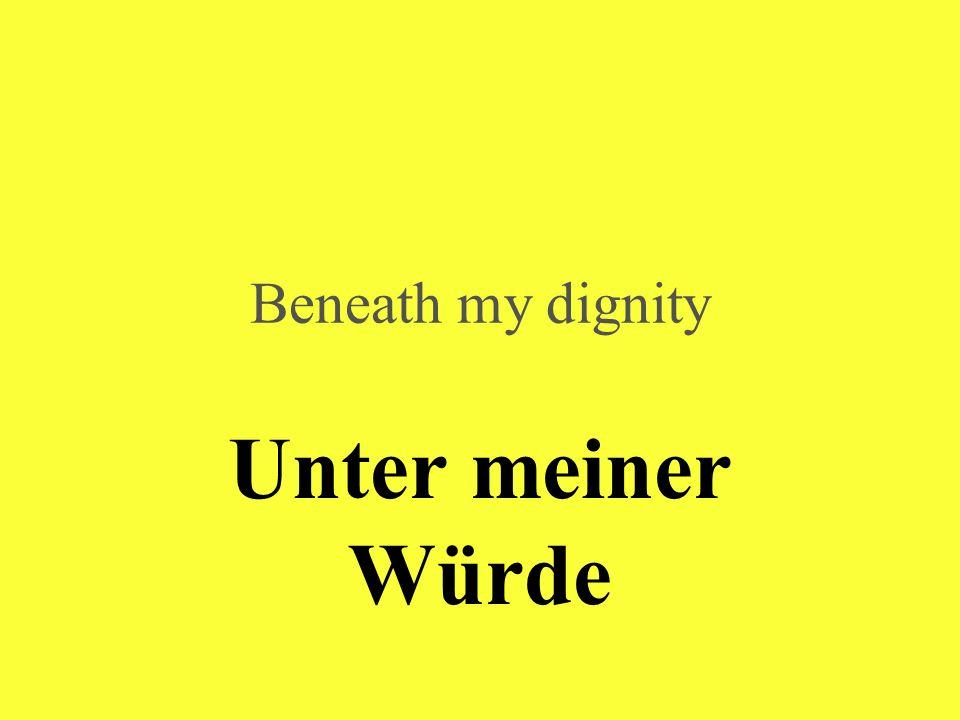 Unter meiner Würde Beneath my dignity