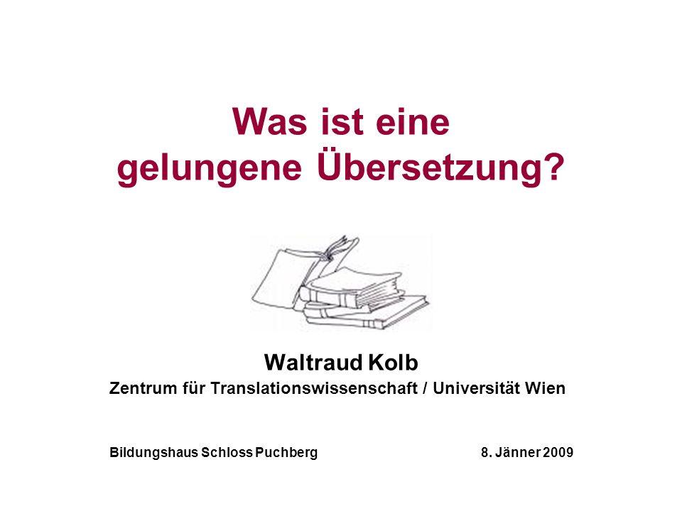 Was ist eine gelungene Übersetzung? Waltraud Kolb Zentrum für Translationswissenschaft / Universität Wien Bildungshaus Schloss Puchberg 8. Jänner 2009