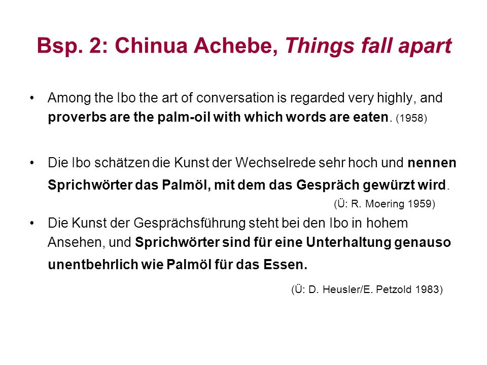 Bsp. 2: Chinua Achebe, Things fall apart Among the Ibo the art of conversation is regarded very highly, and proverbs are the palm-oil with which words