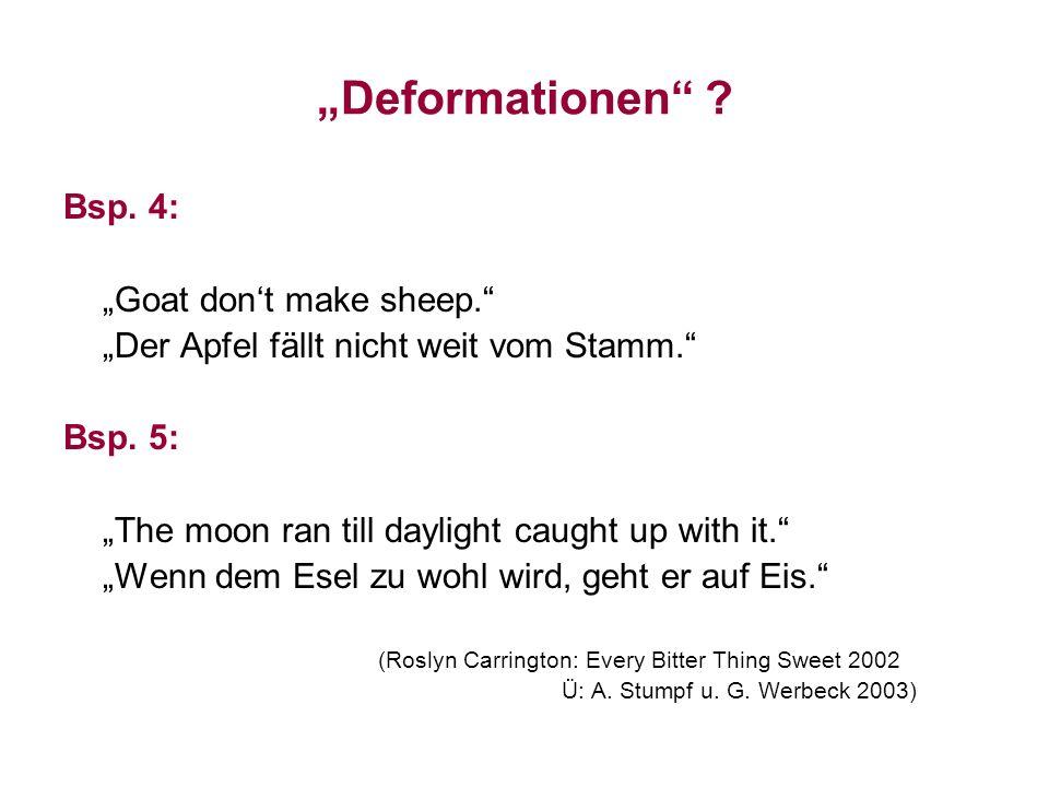 Deformationen ? Bsp. 4: Goat dont make sheep. Der Apfel fällt nicht weit vom Stamm. Bsp. 5: The moon ran till daylight caught up with it. Wenn dem Ese