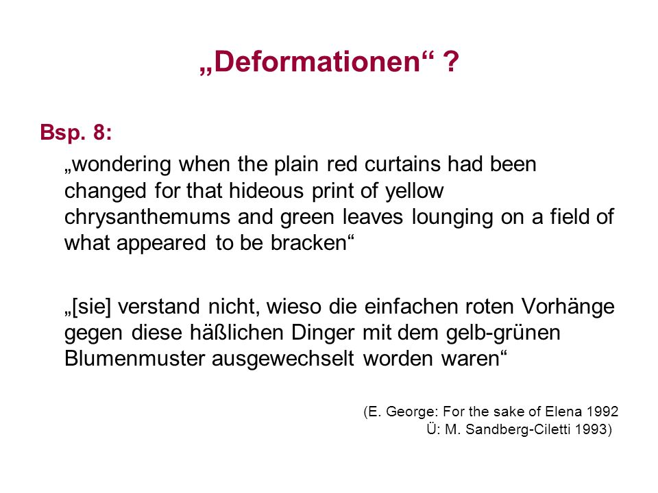 Deformationen ? Bsp. 8: wondering when the plain red curtains had been changed for that hideous print of yellow chrysanthemums and green leaves loungi
