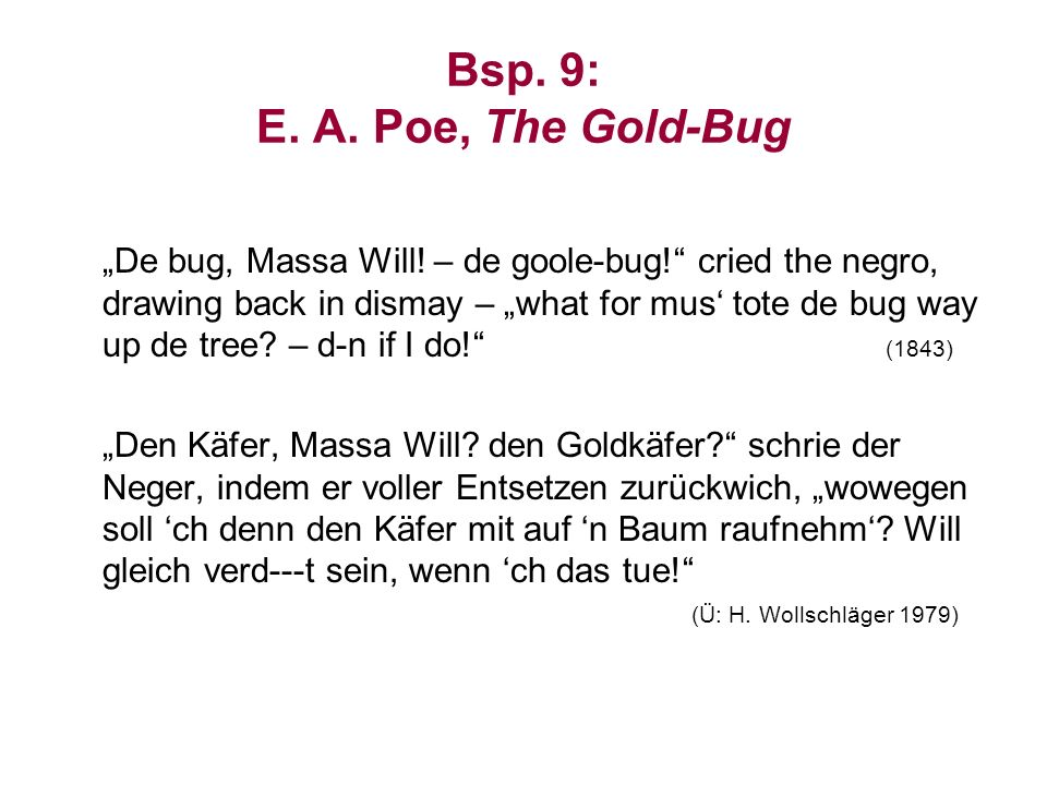 Bsp. 9: E. A. Poe, The Gold-Bug De bug, Massa Will! – de goole-bug! cried the negro, drawing back in dismay – what for mus tote de bug way up de tree?