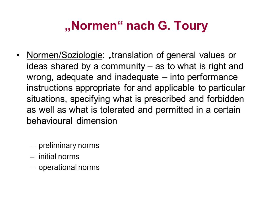 Normen nach G. Toury Normen/Soziologie: translation of general values or ideas shared by a community – as to what is right and wrong, adequate and ina