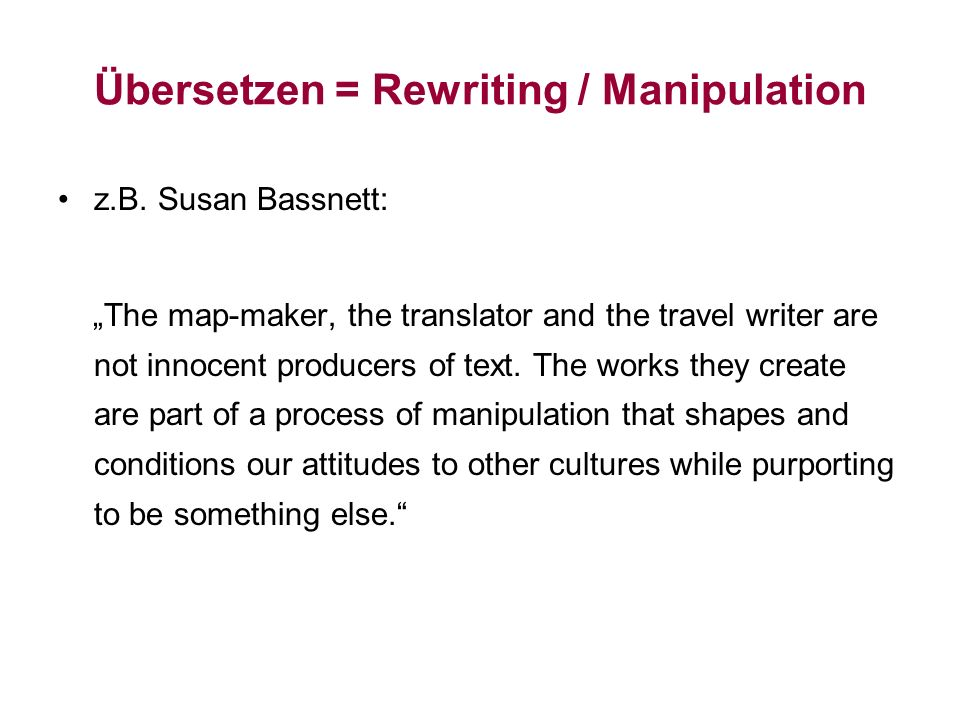 Übersetzen = Rewriting / Manipulation z.B. Susan Bassnett: The map-maker, the translator and the travel writer are not innocent producers of text. The