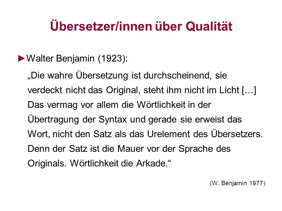 Übersetzer/innen über Qualität Walter Benjamin (1923): Die wahre Übersetzung ist durchscheinend, sie verdeckt nicht das Original, steht ihm nicht im L