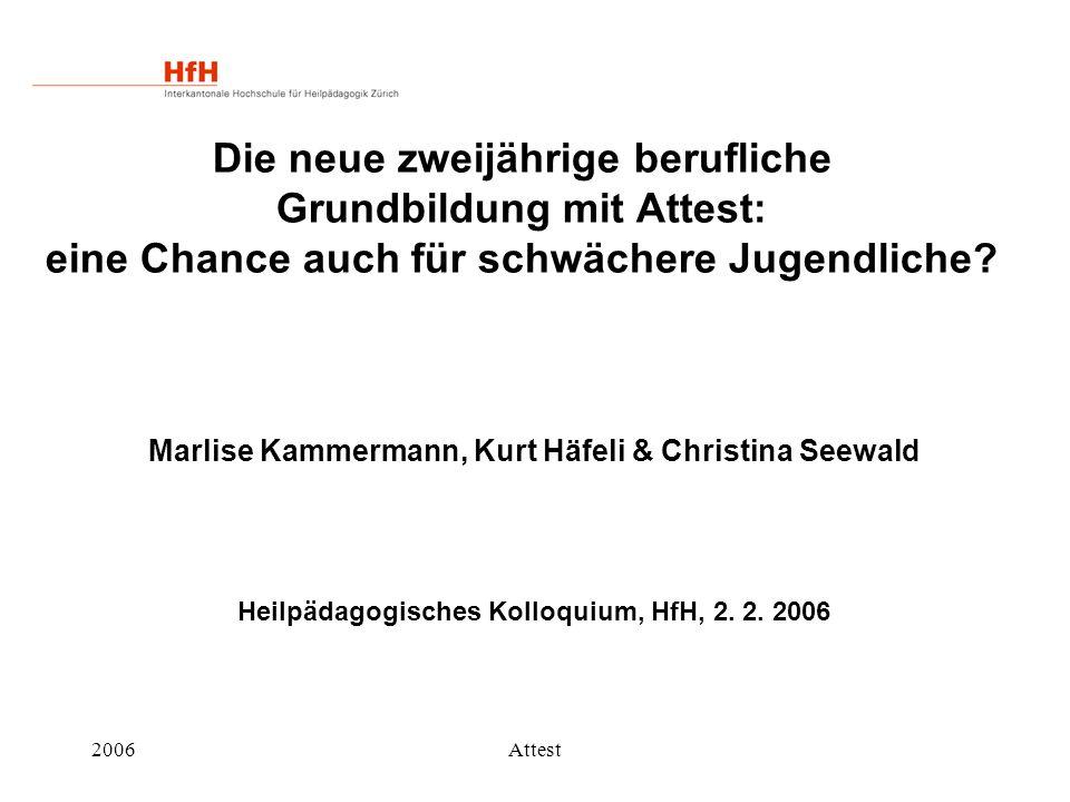 2006Attest Die neue zweijährige berufliche Grundbildung mit Attest: eine Chance auch für schwächere Jugendliche? Marlise Kammermann, Kurt Häfeli & Chr