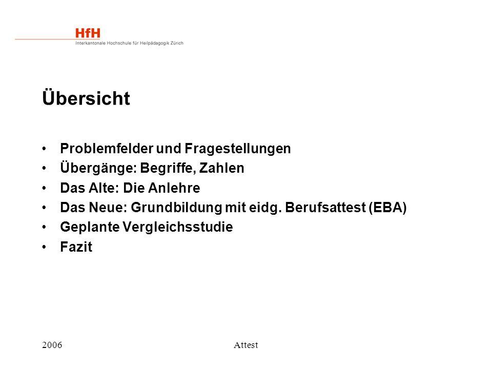 2006Attest Übersicht Problemfelder und Fragestellungen Übergänge: Begriffe, Zahlen Das Alte: Die Anlehre Das Neue: Grundbildung mit eidg. Berufsattest