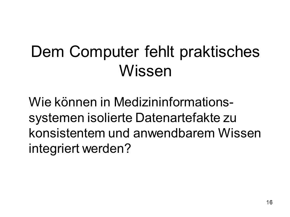 16 Dem Computer fehlt praktisches Wissen Wie können in Medizininformations- systemen isolierte Datenartefakte zu konsistentem und anwendbarem Wissen integriert werden