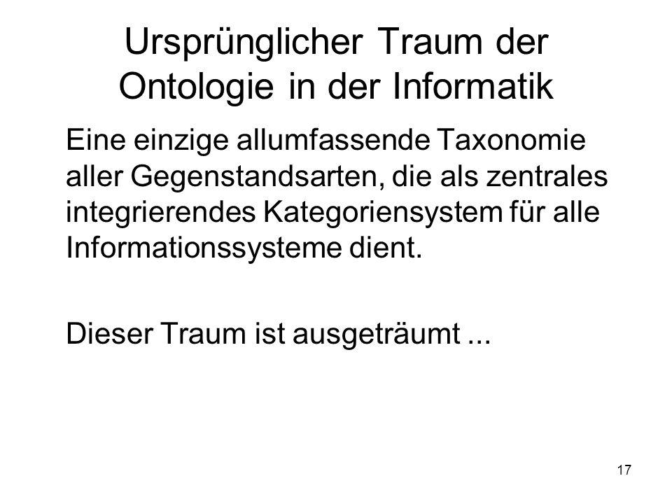 17 Ursprünglicher Traum der Ontologie in der Informatik Eine einzige allumfassende Taxonomie aller Gegenstandsarten, die als zentrales integrierendes Kategoriensystem für alle Informationssysteme dient.