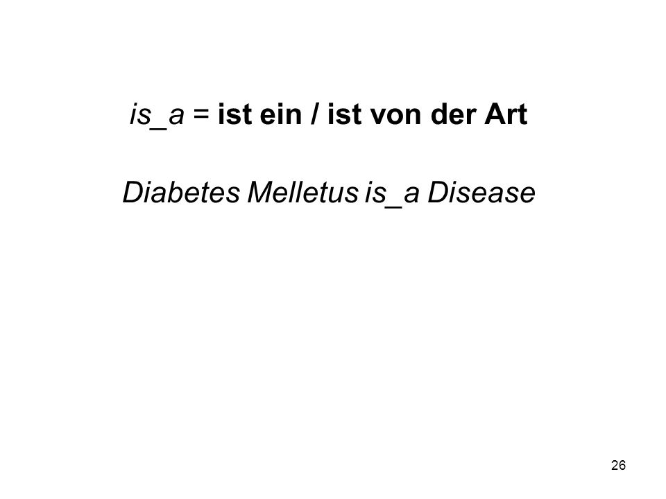 26 is_a = ist ein / ist von der Art Diabetes Melletus is_a Disease
