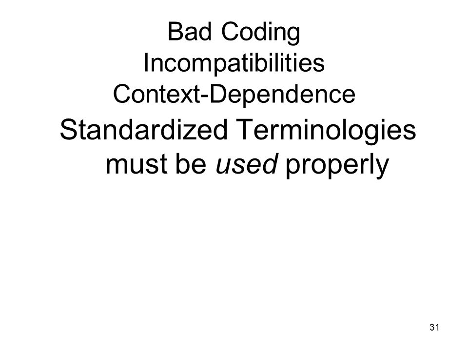 31 Bad Coding Incompatibilities Context-Dependence Standardized Terminologies must be used properly