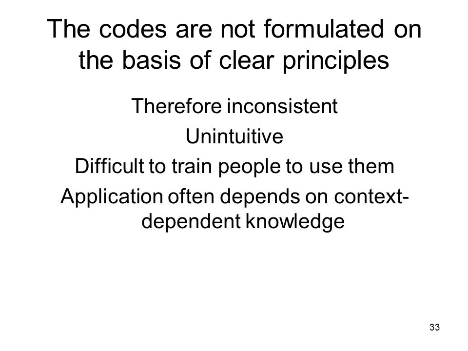 33 The codes are not formulated on the basis of clear principles Therefore inconsistent Unintuitive Difficult to train people to use them Application often depends on context- dependent knowledge