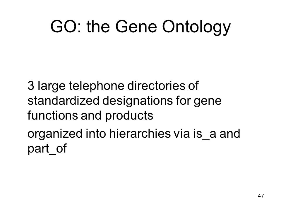 47 GO: the Gene Ontology 3 large telephone directories of standardized designations for gene functions and products organized into hierarchies via is_a and part_of