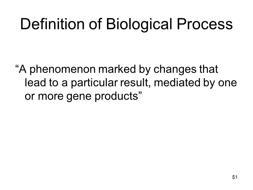 51 Definition of Biological Process A phenomenon marked by changes that lead to a particular result, mediated by one or more gene products