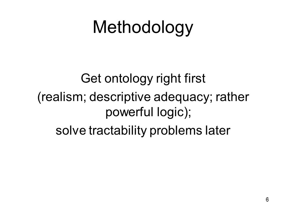 6 Methodology Get ontology right first (realism; descriptive adequacy; rather powerful logic); solve tractability problems later