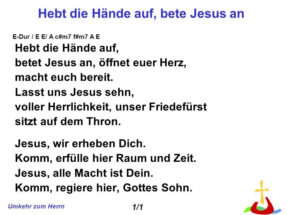 Umkehr zum Herrn Hebt die Hände auf, bete Jesus an Hebt die Hände auf, betet Jesus an, öffnet euer Herz, macht euch bereit. Lasst uns Jesus sehn, voll