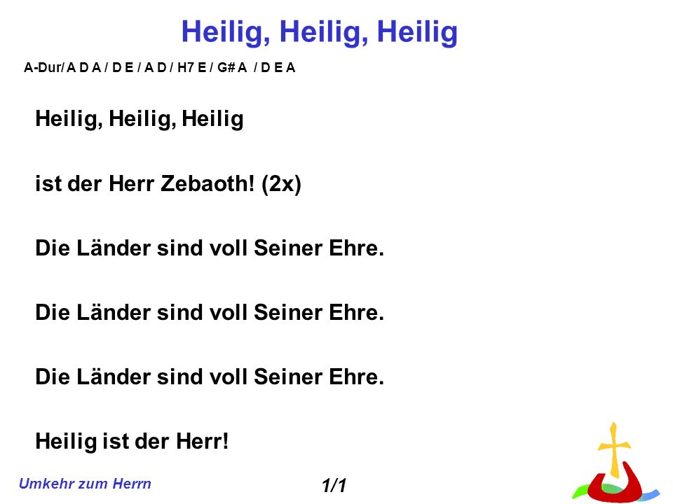 Umkehr zum Herrn Heilig, Heilig, Heilig ist der Herr Zebaoth! (2x) Die Länder sind voll Seiner Ehre. Heilig ist der Herr! 1/1 A-Dur/ A D A / D E / A D