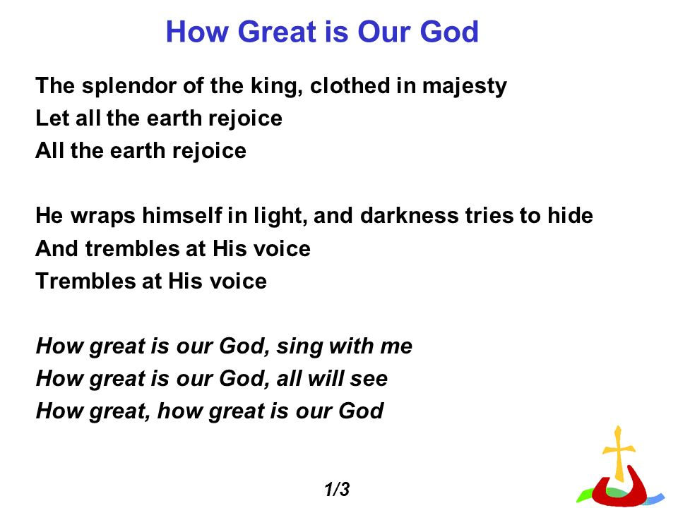 How Great is Our God The splendor of the king, clothed in majesty Let all the earth rejoice All the earth rejoice He wraps himself in light, and darkness tries to hide And trembles at His voice Trembles at His voice How great is our God, sing with me How great is our God, all will see How great, how great is our God 1/3