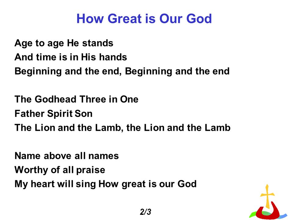 Age to age He stands And time is in His hands Beginning and the end, Beginning and the end The Godhead Three in One Father Spirit Son The Lion and the Lamb, the Lion and the Lamb Name above all names Worthy of all praise My heart will sing How great is our God How Great is Our God 2/3