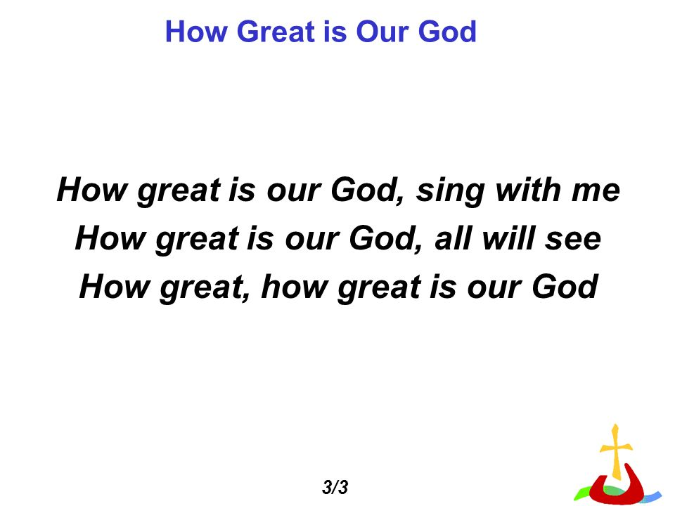 How great is our God, sing with me How great is our God, all will see How great, how great is our God How Great is Our God 3/3