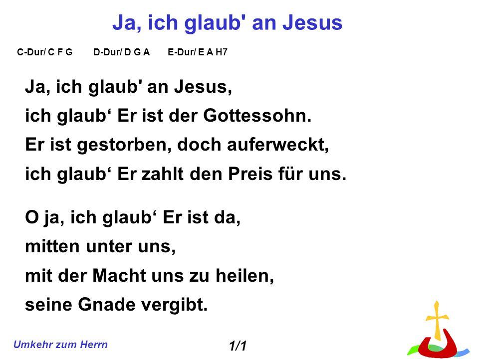 Umkehr zum Herrn Ja, ich glaub' an Jesus Ja, ich glaub' an Jesus, ich glaub Er ist der Gottessohn. Er ist gestorben, doch auferweckt, ich glaub Er zah
