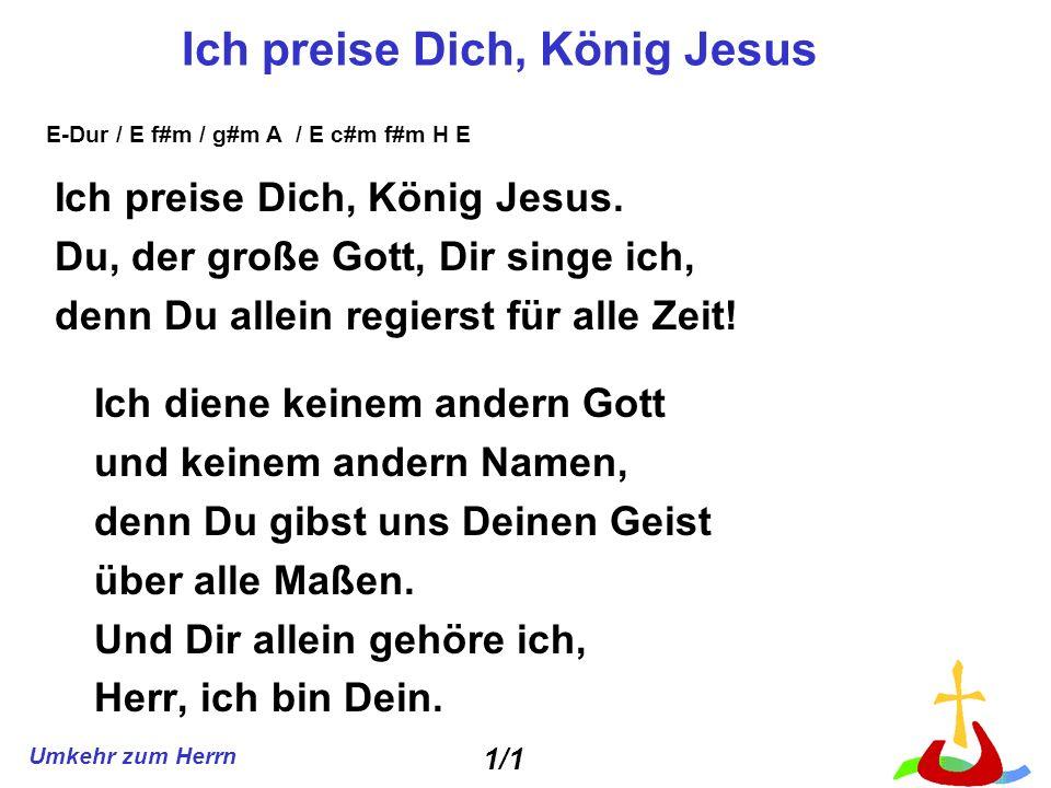 Umkehr zum Herrn Ich preise Dich, König Jesus Ich preise Dich, König Jesus. Du, der große Gott, Dir singe ich, denn Du allein regierst für alle Zeit!