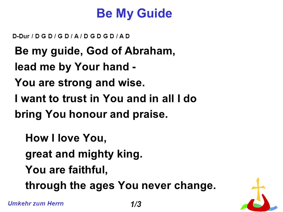 Umkehr zum Herrn Be My Guide Be my guide, God of Abraham, lead me by Your hand - You are strong and wise.