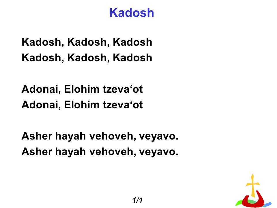 Kadosh, Kadosh, Kadosh Adonai, Elohim tzevaot Asher hayah vehoveh, veyavo. Kadosh 1/1
