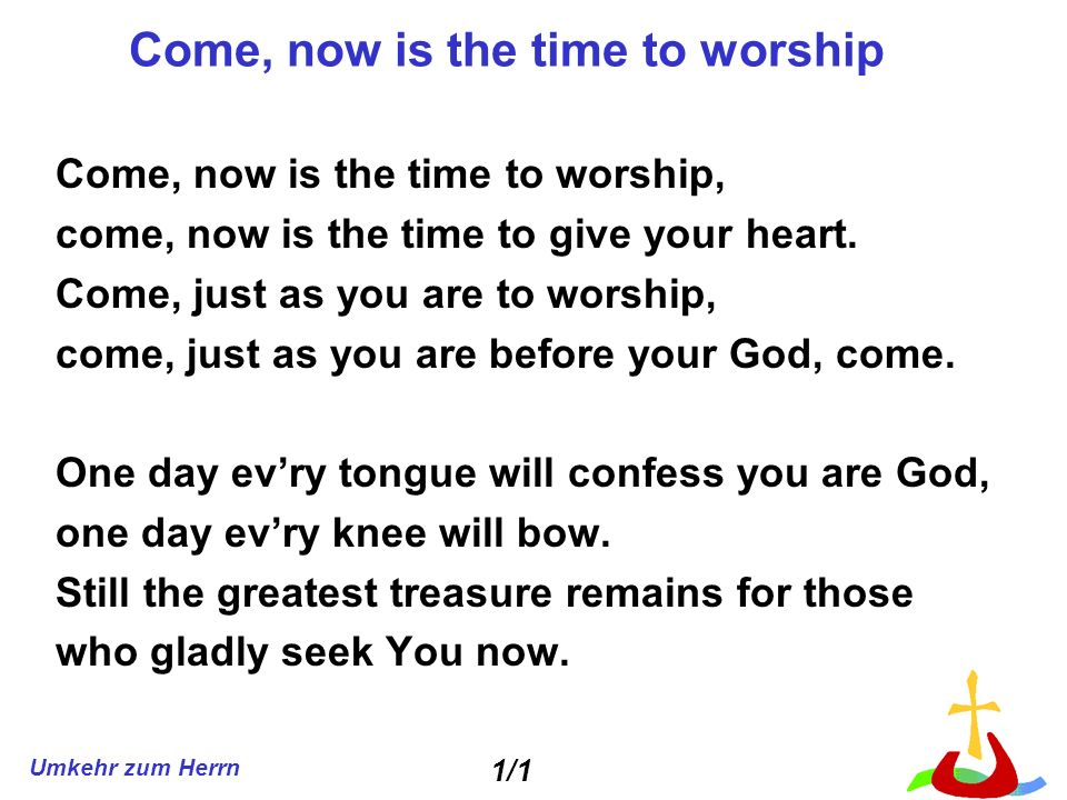 Umkehr zum Herrn Come, now is the time to worship Come, now is the time to worship, come, now is the time to give your heart.