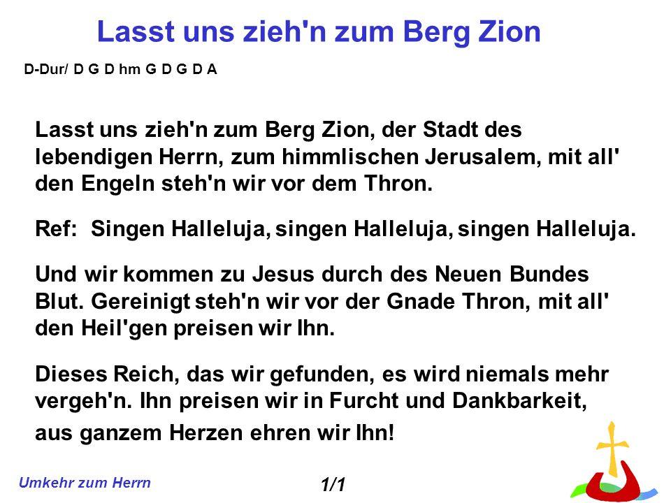 Umkehr zum Herrn Lasst uns zieh'n zum Berg Zion Lasst uns zieh'n zum Berg Zion, der Stadt des lebendigen Herrn, zum himmlischen Jerusalem, mit all' de
