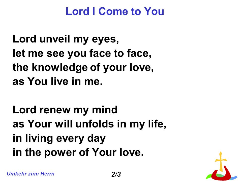 Umkehr zum Herrn Lord I Come to You Lord unveil my eyes, let me see you face to face, the knowledge of your love, as You live in me.