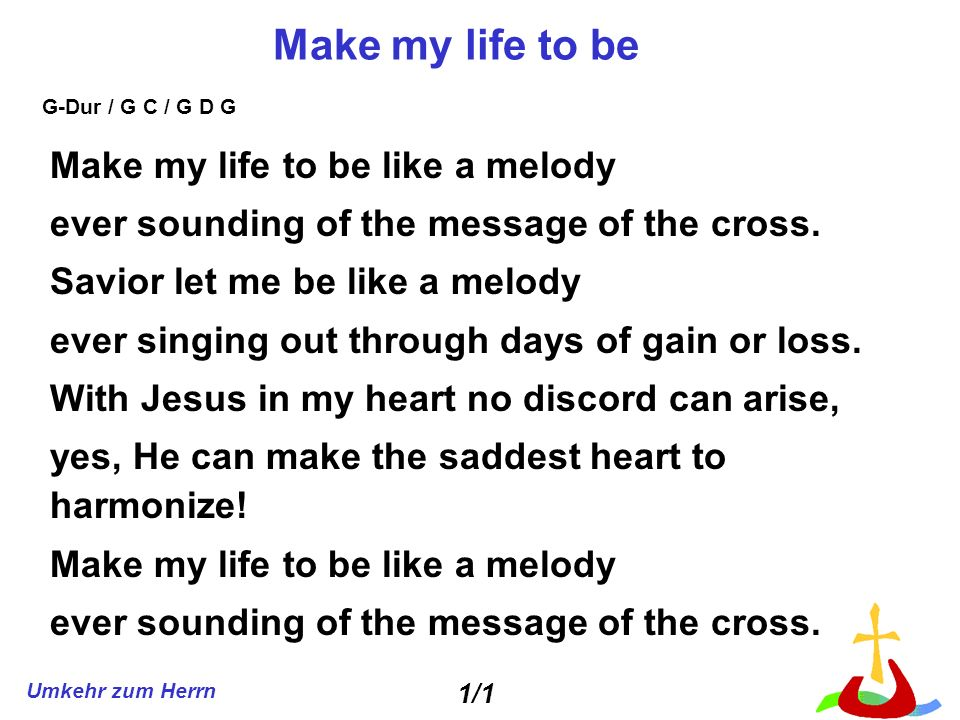 Umkehr zum Herrn Make my life to be Make my life to be like a melody ever sounding of the message of the cross.