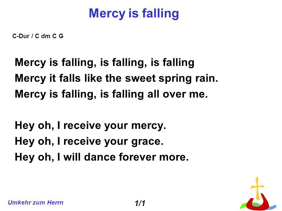 Umkehr zum Herrn Mercy is falling Mercy is falling, is falling, is falling Mercy it falls like the sweet spring rain. Mercy is falling, is falling all