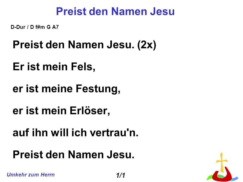 Umkehr zum Herrn Preist den Namen Jesu Preist den Namen Jesu. (2x) Er ist mein Fels, er ist meine Festung, er ist mein Erlöser, auf ihn will ich vertr